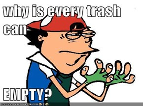 why is every trash can  EMPTY?