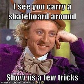 I see you carry a skateboard around  Show us a few tricks