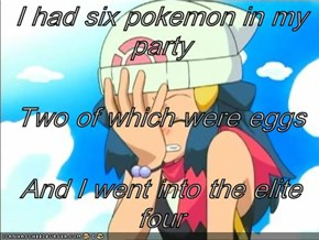 I had six pokemon in my party Two of which were eggs  And I went into the elite four