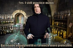 Yes, I still practice magic.  But I find cooking meth is so much more profitable.