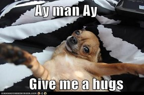 Ay man Ay            Give me a hugs