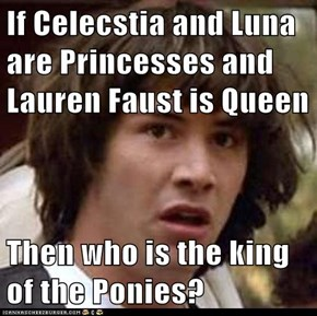 If Celecstia and Luna are Princesses and Lauren Faust is Queen  Then who is the king of the Ponies?