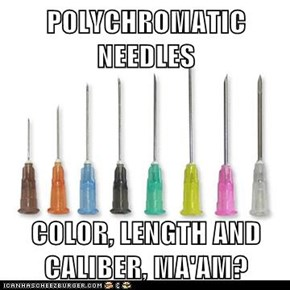 POLYCHROMATIC NEEDLES  COLOR, LENGTH AND CALIBER, MA'AM?