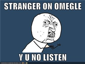 STRANGER ON OMEGLE   Y U NO LISTEN
