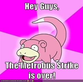 Hey Guys,  The Metrobus Strike is over!