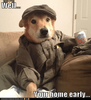 Well...  Your home early...