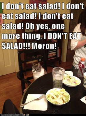 I don't eat salad! I don't eat salad! I don't eat salad! Oh yes, one more thing, I DON'T EAT SALAD!!! Moron!