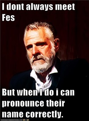 I dont always meet Fes  But when I do i can pronounce their name correctly.