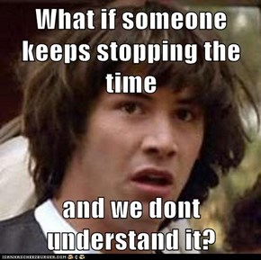 What if someone keeps stopping the time  and we dont understand it?