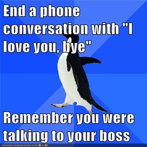 "End a phone conversation with ""I love you, bye""  Remember you were talking to your boss"