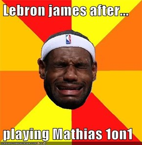 Lebron james after...  playing Mathias 1on1