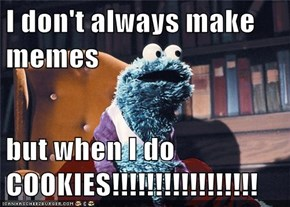 I don't always make memes  but when I do          COOKIES!!!!!!!!!!!!!!!!!