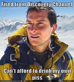 Fired from Discovery Channel  Can't afford to drink my own piss
