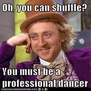 Oh, you can shuffle?  You must be a professional dancer