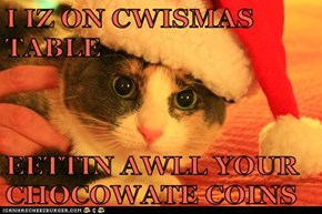 I IZ ON CWISMAS TABLE  EETTIN AWLL YOUR CHOCOWATE COINS