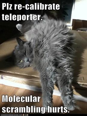 Plz re-calibrate teleporter.  Molecular scrambling hurts.