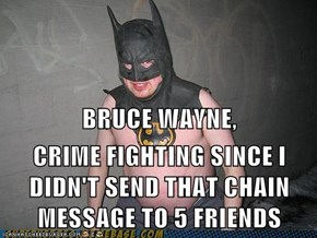 BRUCE WAYNE, CRIME FIGHTING SINCE I DIDN'T SEND THAT CHAIN MESSAGE TO 5 FRIENDS