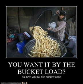 YOU WANT IT BY THE BUCKET LOAD?