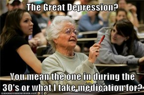 The Great Depression?  You mean the one in during the 30's or what I take medication for?