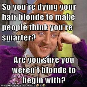 So you're dying your hair blonde to make people think you're smarter?  Are you sure you weren't blonde to begin with?