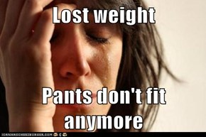 Lost weight  Pants don't fit anymore