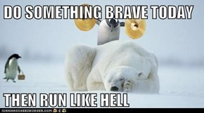 DO SOMETHING BRAVE TODAY  THEN RUN LIKE HELL