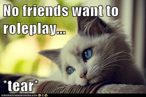 No friends want to roleplay...  *tear*