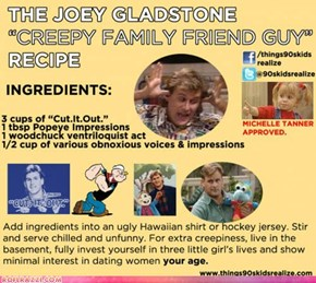 "The Joey Gladstone ""Creepy Family Friend Guy"" Recipe"