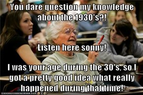 You dare question my knowledge about the 1930's?! Listen here sonny! I was your age during the 30's, so I got a pretty good idea what really happened during that time!