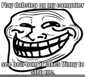 Play dubstep on my computer  see how long it takes Vinny to stop me.