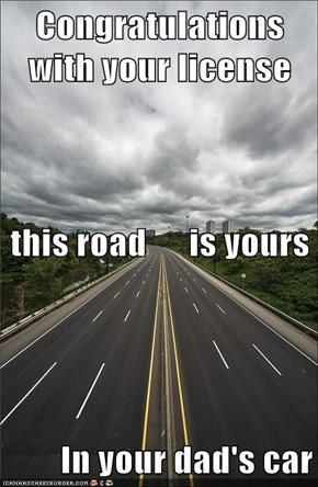 Congratulations with your license this road      is yours In your dad's car
