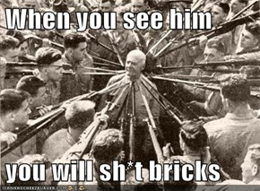 When you see him  you will sh*t bricks