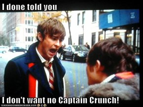 I done told you  I don't want no Captain Crunch!