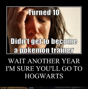 WAIT ANOTHER YEARI'M SURE YOU'LL GO TO HOGWARTS