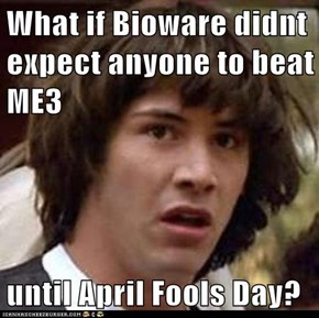 What if Bioware didnt expect anyone to beat ME3  until April Fools Day?