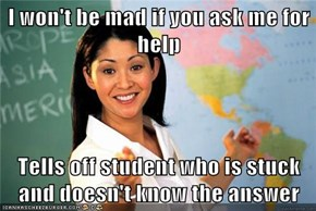 I won't be mad if you ask me for help  Tells off student who is stuck and doesn't know the answer