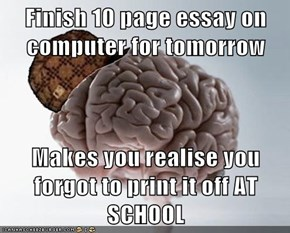 Finish 10 page essay on computer for tomorrow  Makes you realise you forgot to print it off AT SCHOOL