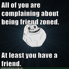 All of you are complaining about being friend zoned.  At least you have a friend.