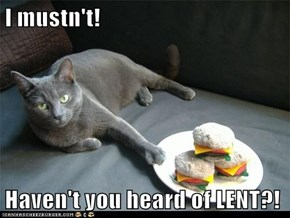 I mustn't!  Haven't you heard of LENT?!