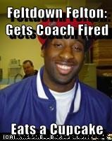 Feltdown Felton:  Gets Coach Fired  Eats a Cupcake