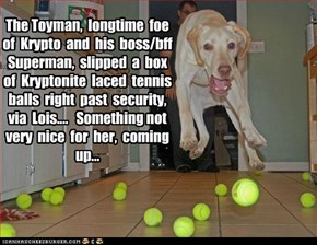 The Toyman,  longtime  foe   of  Krypto  and  his  boss/bff  Superman,  slipped  a  box  of  Kryptonite  laced  tennis  balls  right  past  security,  via  Lois....   Something not very  nice  for  her,  coming up...