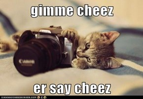 gimme cheez  er say cheez