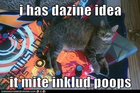 i has dazine idea  it mite inklud poops