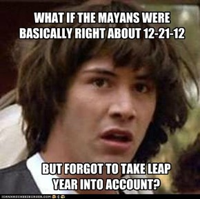 WHAT IF THE MAYANS WERE BASICALLY RIGHT ABOUT 12-21-12