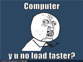 Computer  y u no load faster?