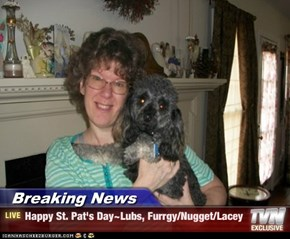 Breaking News - Happy St. Pat's Day~Lubs, Furrgy/Nugget/Lacey