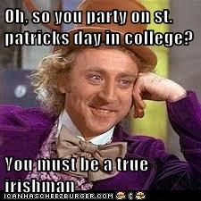 Oh, so you party on st. patricks day in college?  You must be a true irishman