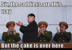 Sir, the soldiers are this way  But the cake is over here.