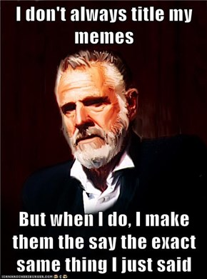 I don't always title my memes  But when I do, I make them the say the exact same thing I just said