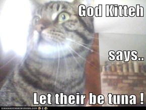 God Kitteh  says.. Let their be tuna !